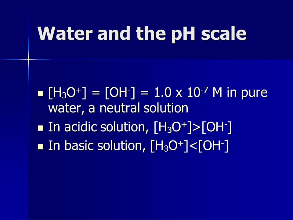 Water and the pH scale [H3O+] = [OH-] = 1.0 x 10-7 M in pure water, a neutral solution. In acidic solution, [H3O+]>[OH-]